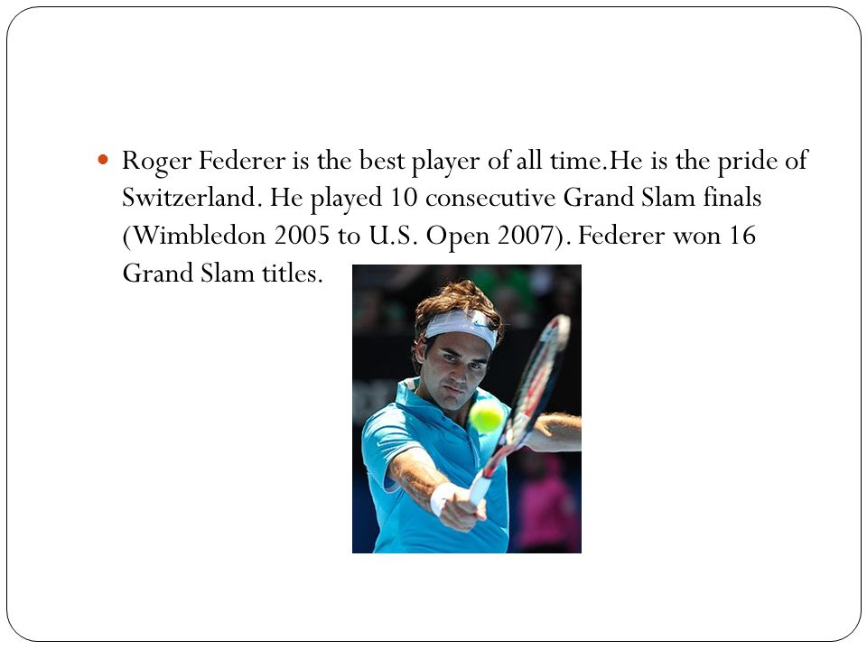 Roger Federer is the best player of all time.He is the pride of Switzerland.