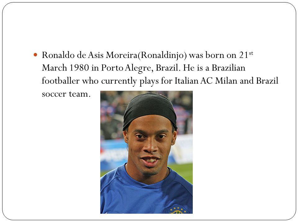 Ronaldo de Asis Moreira(Ronaldinjo) was born on 21 st March 1980 in Porto Alegre, Brazil. He is a Brazilian footballer who currently plays for Italian