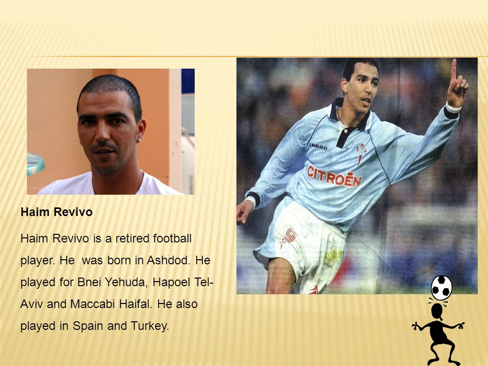 Haim Revivo Haim Revivo is a retired football player. He was born in Ashdod. He played for Bnei Yehuda, Hapoel Tel- Aviv and Maccabi Haifal. He also p