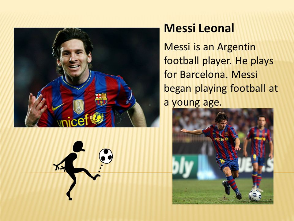 Messi Leonal Messi is an Argentin football player. He plays for Barcelona. Messi began playing football at a young age.