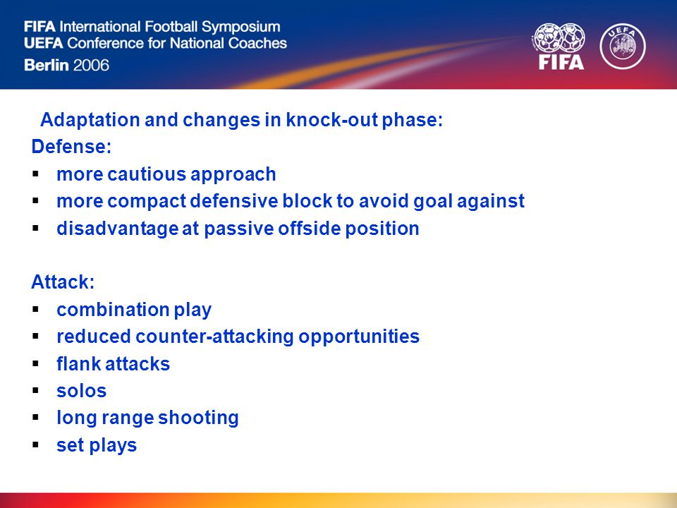 Adaptation and changes in knock-out phase: Defense:  more cautious approach  more compact defensive block to avoid goal against  disadvantage at passive offside position Attack:  combination play  reduced counter-attacking opportunities  flank attacks  solos  long range shooting  set plays