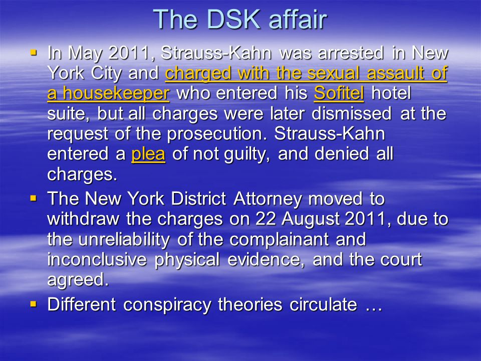 The DSK affair  In May 2011, Strauss-Kahn was arrested in New York City and charged with the sexual assault of a housekeeper who entered his Sofitel hotel suite, but all charges were later dismissed at the request of the prosecution.