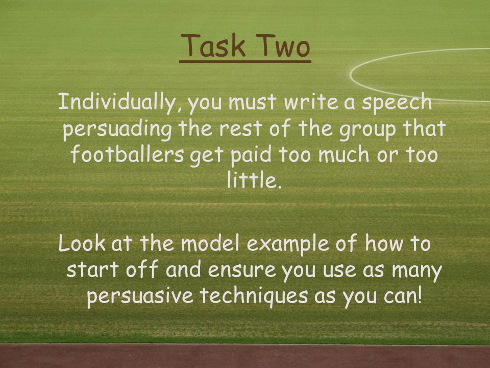 Task Two Individually, you must write a speech persuading the rest of the group that footballers get paid too much or too little. Look at the model ex