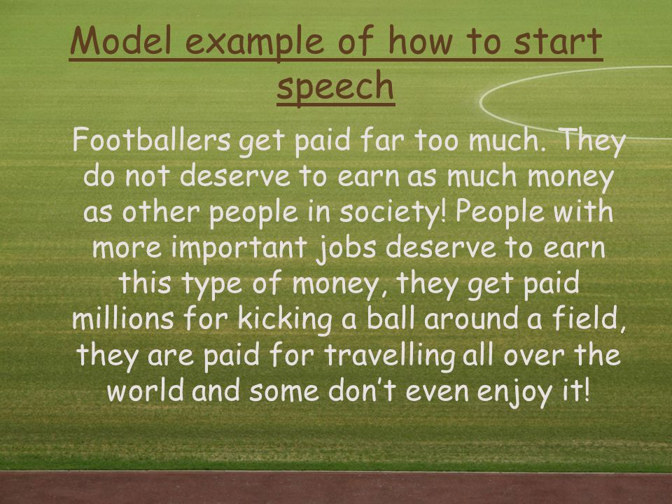 Model example of how to start speech Footballers get paid far too much. They do not deserve to earn as much money as other people in society! People w