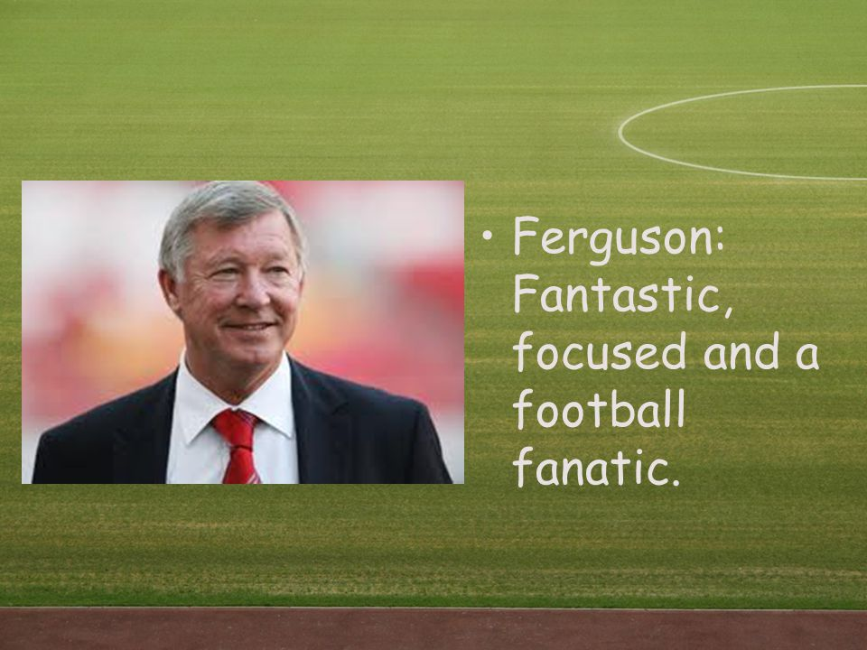 Ferguson: Fantastic, focused and a football fanatic.
