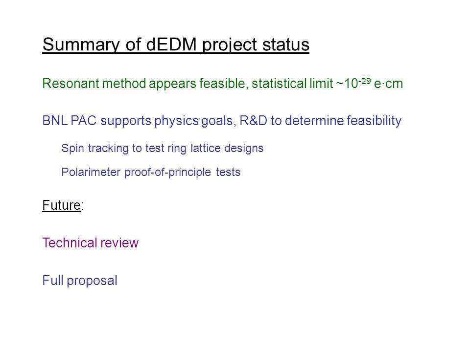 Summary of dEDM project status Resonant method appears feasible, statistical limit ~10 -29 e·cm BNL PAC supports physics goals, R&D to determine feasibility Spin tracking to test ring lattice designs Polarimeter proof-of-principle tests Technical review Full proposal Future:
