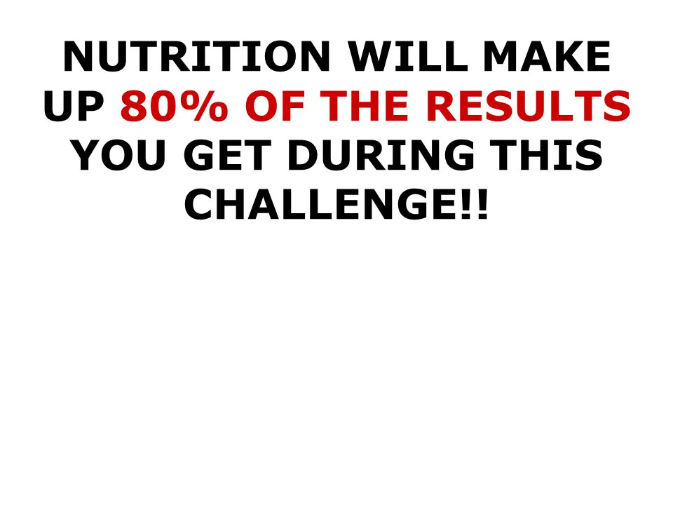 NUTRITION WILL MAKE UP 80% OF THE RESULTS YOU GET DURING THIS CHALLENGE!!