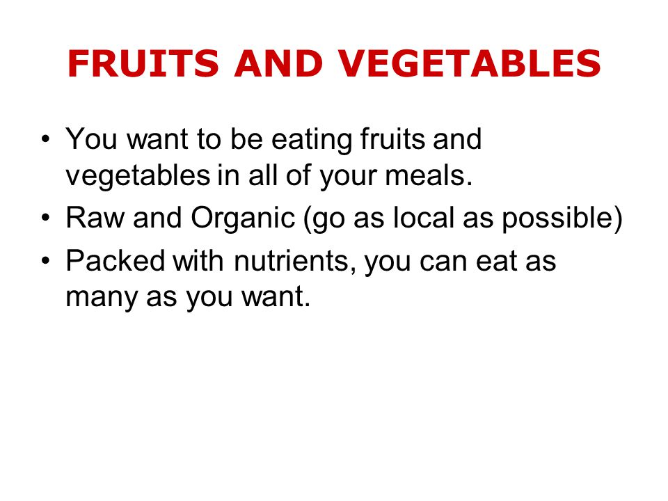 FRUITS AND VEGETABLES You want to be eating fruits and vegetables in all of your meals.