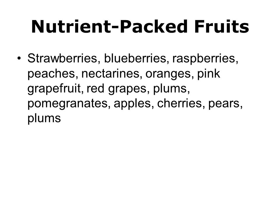 Nutrient-Packed Fruits Strawberries, blueberries, raspberries, peaches, nectarines, oranges, pink grapefruit, red grapes, plums, pomegranates, apples, cherries, pears, plums