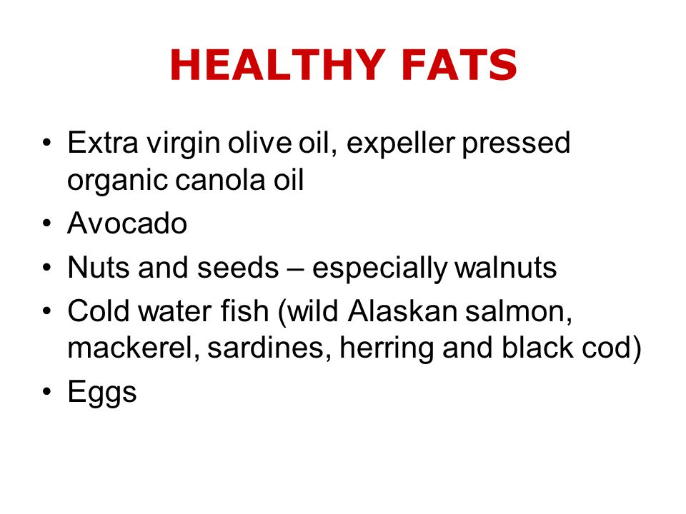 HEALTHY FATS Extra virgin olive oil, expeller pressed organic canola oil Avocado Nuts and seeds – especially walnuts Cold water fish (wild Alaskan salmon, mackerel, sardines, herring and black cod) Eggs