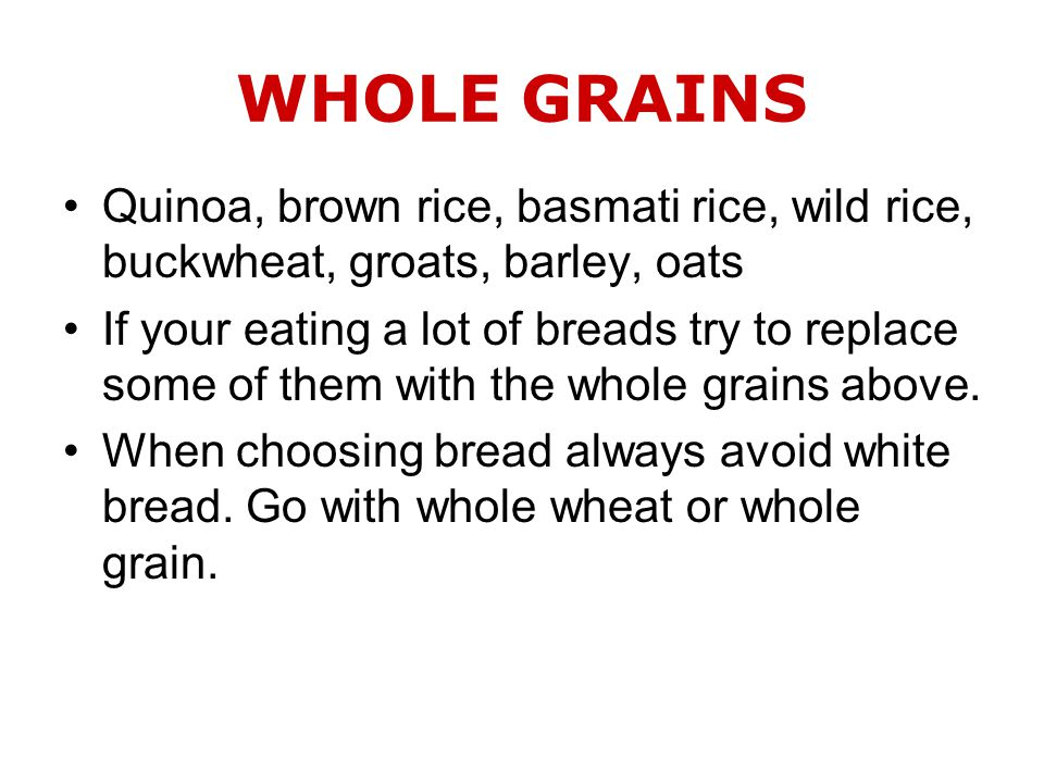 WHOLE GRAINS Quinoa, brown rice, basmati rice, wild rice, buckwheat, groats, barley, oats If your eating a lot of breads try to replace some of them with the whole grains above.