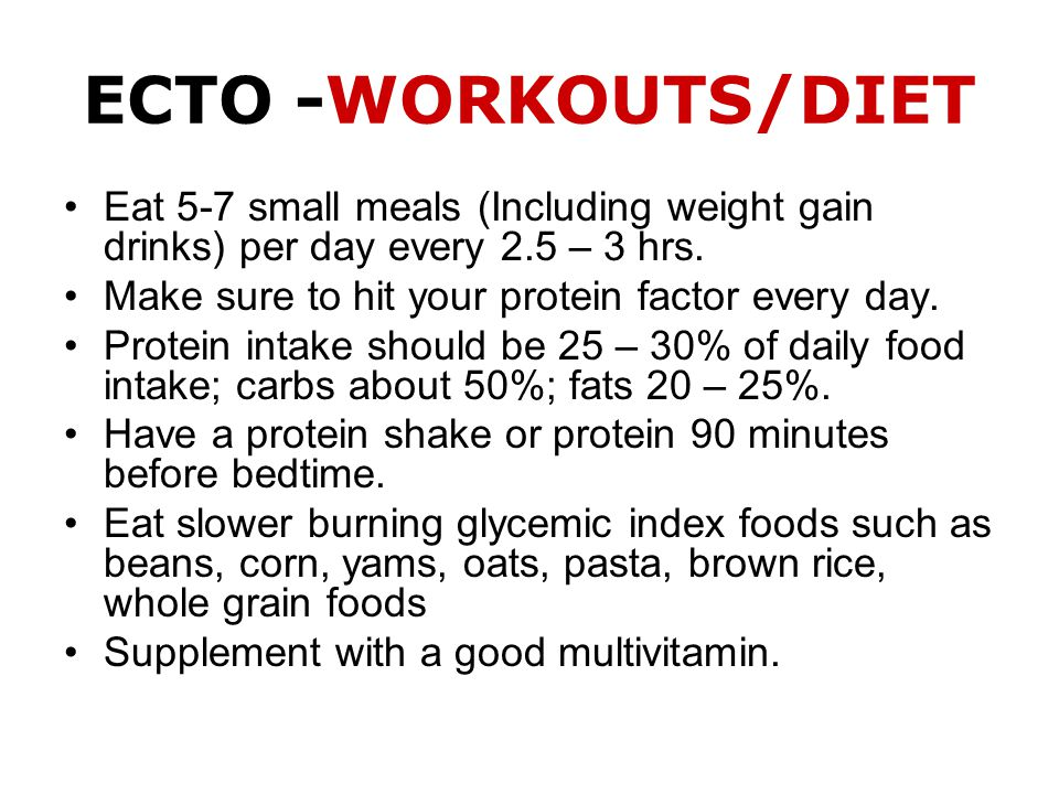 ECTO -WORKOUTS/DIET Eat 5-7 small meals (Including weight gain drinks) per day every 2.5 – 3 hrs.