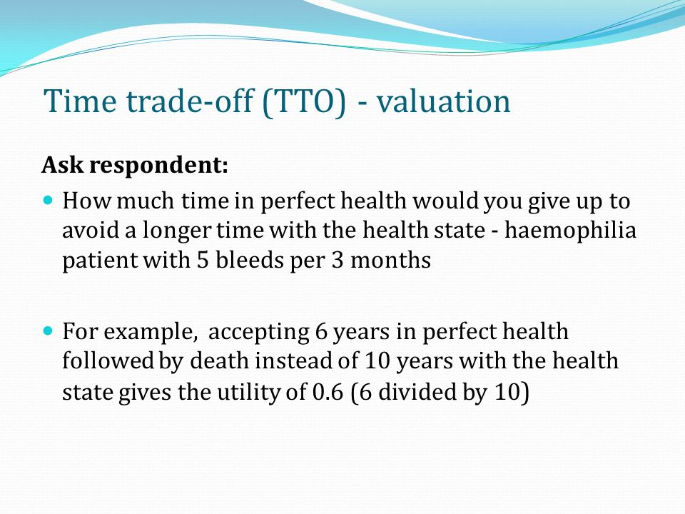 Applying TTO Step 1: Full health state description typically required Step 2: Completing the TTO exercise 26 Direct measurement using Time Trade-off How many years in perfect health followed by death would you accept.