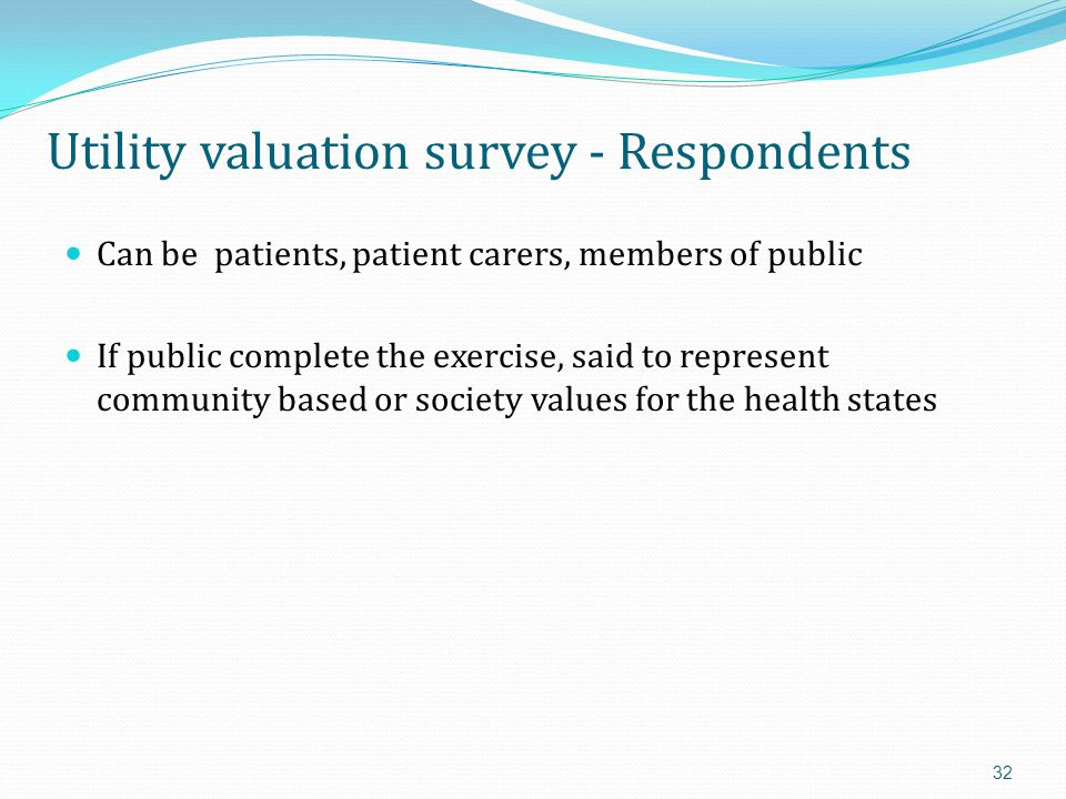 Generic utility questionnaires Broad description of quality of life Use direct measurement techniques (TTO/SG) to value general health states Questionnaire then applied to find which health state a patient is in Most popular questionnaires are: EQ-5D (EuroQoL) SF-36 (SF6D) Health Utilities Index (HUI) 33