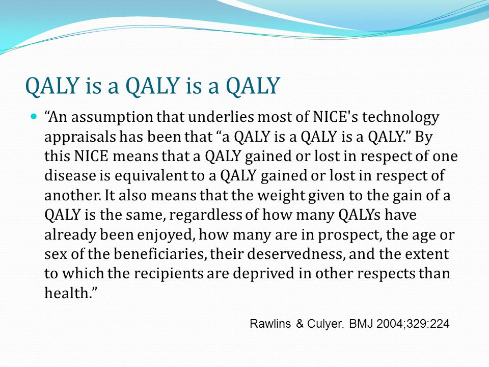 I am uneasy about the mantra of 'a QALY is a QALY is a QALY.' It means that an increase in utility from 0.3 to 0.5 is valued the same as an increase from 0.7 to 0.9.