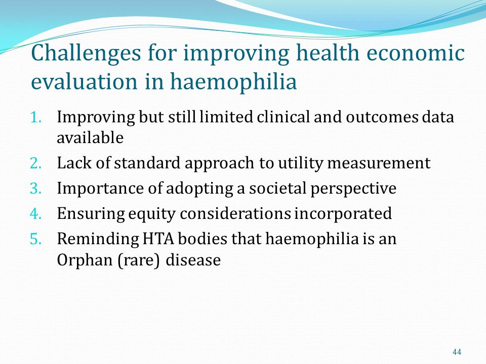 Conclusions HTA and health economics is increasingly being used to assess value by national and regional health authorities and payers Patient organisations and health professionals working in haemophilia can contribute to the debate on what constitutes value in haemophilia by understanding the key concepts and tools of HTA and health economics QALYs are here to stay for time being, so need to understand and work with them.