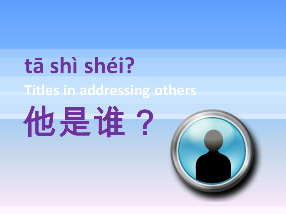 tā shì shéi? Titles in addressing others 他是谁?