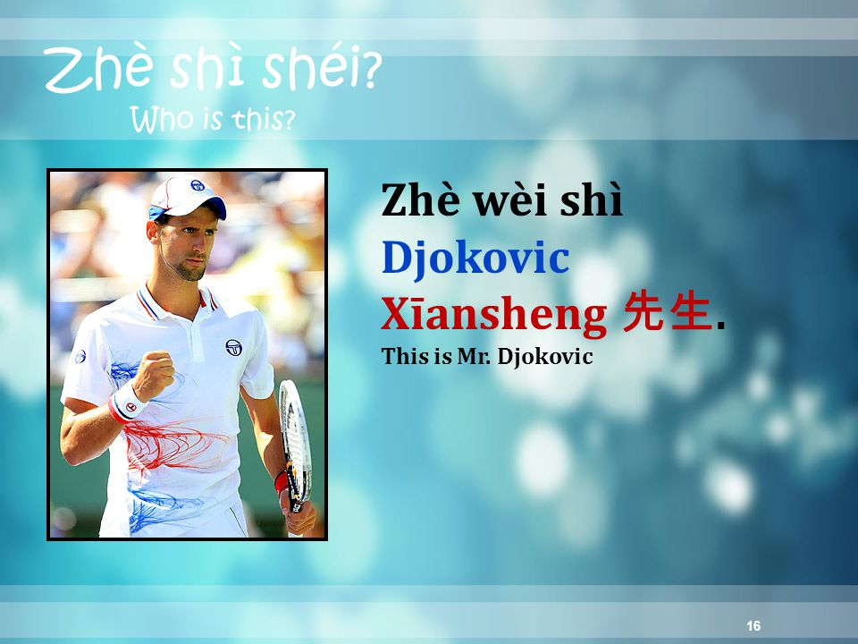 16 Zhè shì shéi? Who is this? Zhè wèi shì Djokovic Xīansheng 先生. This is Mr. Djokovic