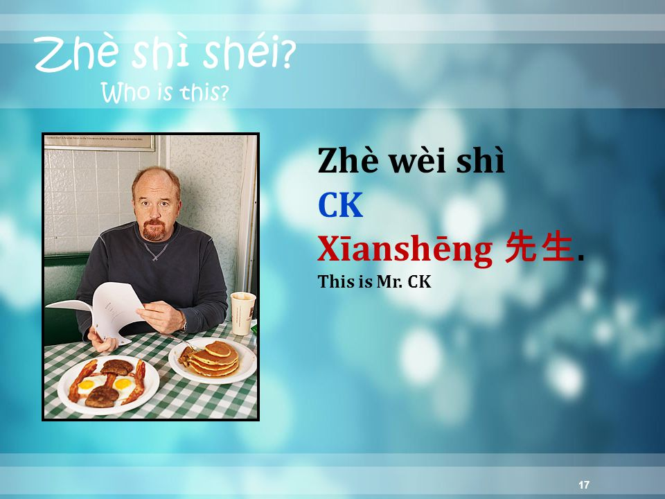 17 Zhè shì shéi? Who is this? Zhè wèi shì CK Xīanshēng 先生. This is Mr. CK