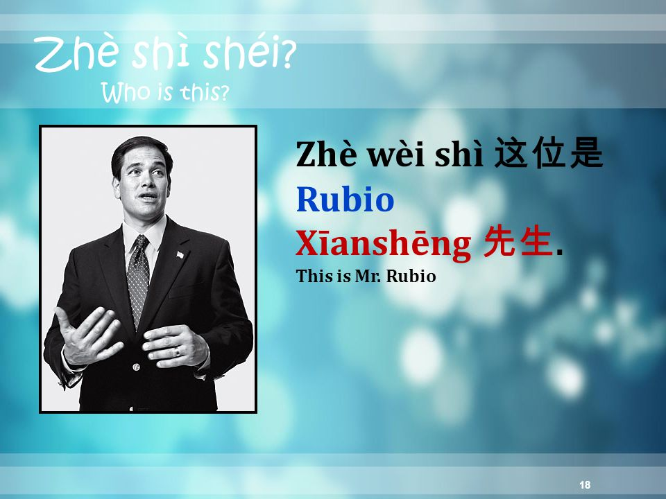 18 Zhè shì shéi? Who is this? Zhè wèi shì 这位是 Rubio Xīanshēng 先生. This is Mr. Rubio