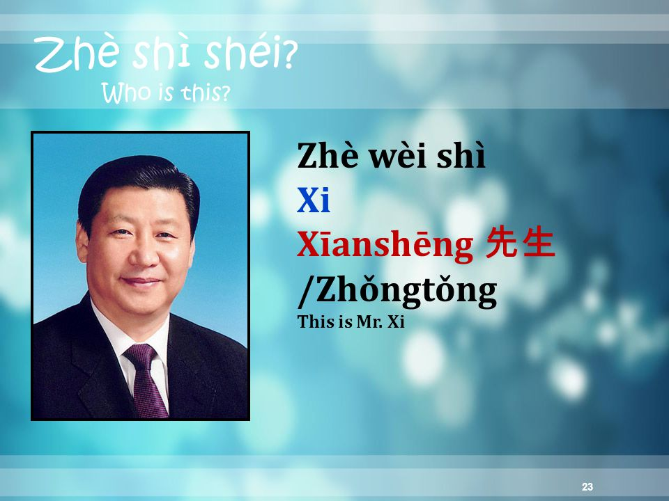 23 Zhè shì shéi? Who is this? Zhè wèi shì Xi Xīanshēng 先生 /Zhǒngtǒng This is Mr. Xi