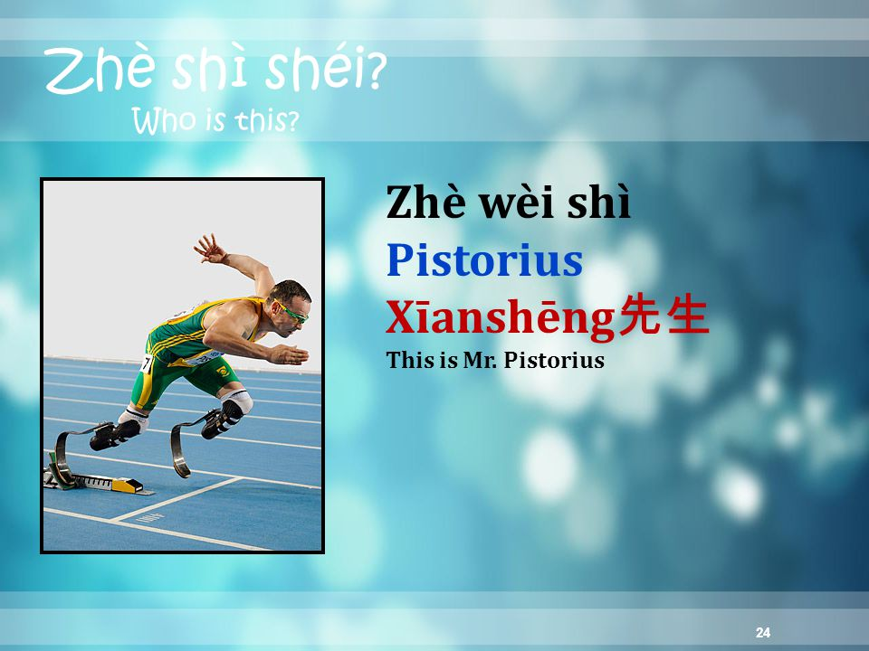24 Zhè shì shéi Who is this Zhè wèi shì Pistorius Xīanshēng 先生 This is Mr. Pistorius