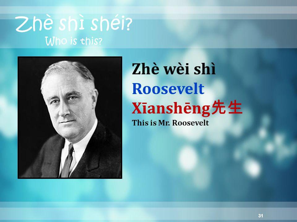 31 Zhè shì shéi Who is this Zhè wèi shì Roosevelt Xīanshēng 先生 This is Mr. Roosevelt