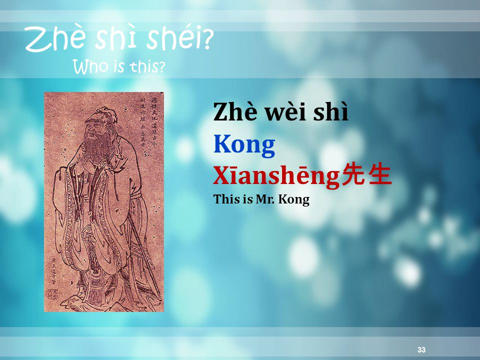 33 Zhè shì shéi? Who is this? Zhè wèi shì Kong Xīanshēng 先生 This is Mr. Kong