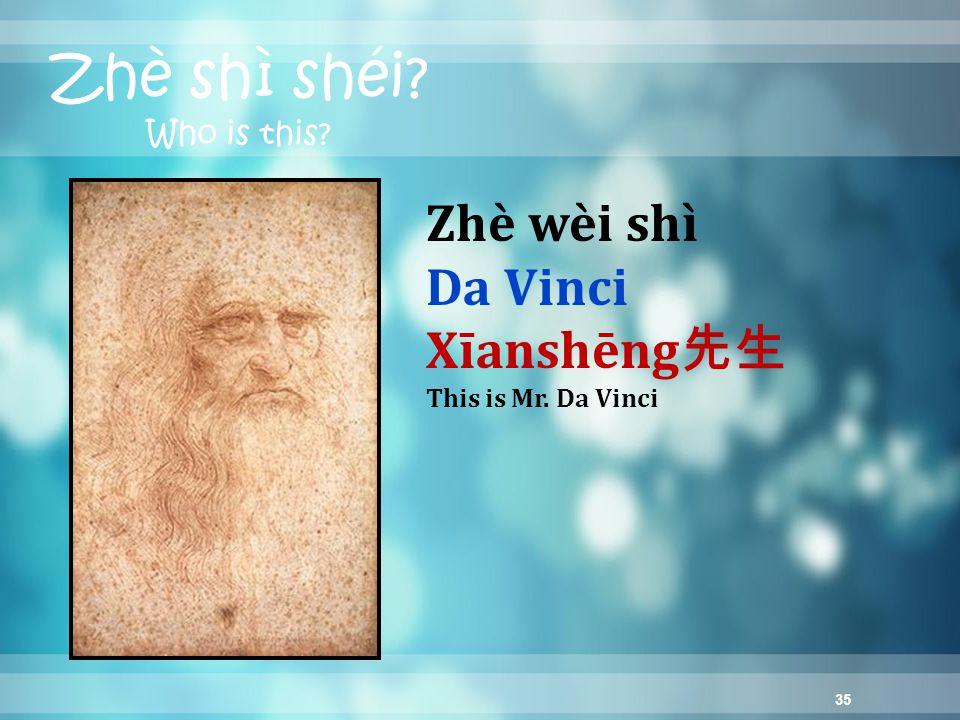 35 Zhè shì shéi Who is this Zhè wèi shì Da Vinci Xīanshēng 先生 This is Mr. Da Vinci