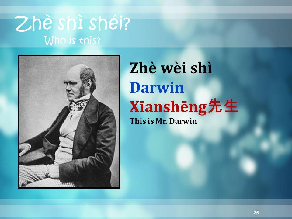 36 Zhè shì shéi Who is this Zhè wèi shì Darwin Xīanshēng 先生 This is Mr. Darwin