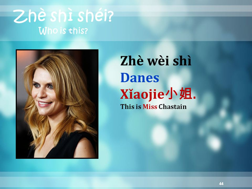 44 Zhè shì shéi? Who is this? Zhè wèi shì Danes Xǐaojie 小姐. This is Miss Chastain