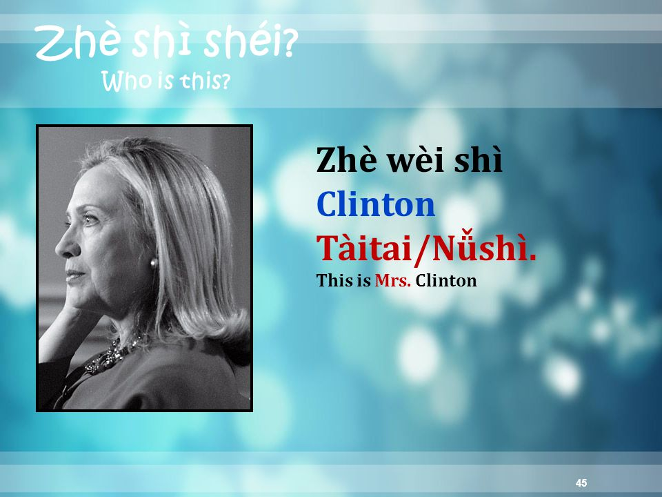45 Zhè shì shéi? Who is this? Zhè wèi shì Clinton Tàitai/Nǚshì. This is Mrs. Clinton
