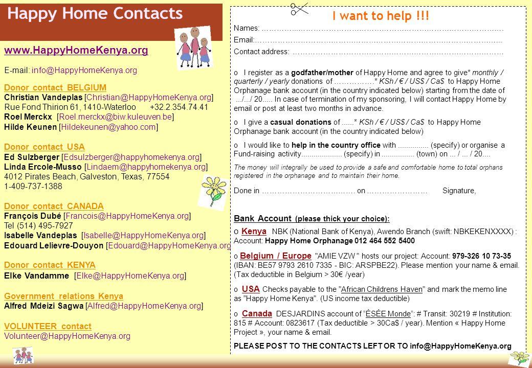 www.HappyHomeKenya.org E-mail: info@HappyHomeKenya.org Donor contact BELGIUM Christian Vandeplas [Christian@HappyHomeKenya.org] Rue Fond Thirion 61, 1410-Waterloo +32.2.354.74.41 Roel Merckx [Roel.merckx@biw.kuleuven.be] Hilde Keunen [Hildekeunen@yahoo.com] Donor contact USA Ed Sulzberger [Edsulzberger@happyhomekenya.org] Linda Ercole-Musso [Lindaem@happyhomekenya.org] 4012 Pirates Beach, Galveston, Texas, 77554 1-409-737-1388 Donor contact CANADA François Dubé [Francois@HappyHomeKenya.org] Tel (514) 495-7927 Isabelle Vandeplas [Isabelle@HappyHomeKenya.org] Edouard Lelievre-Douyon [Edouard@HappyHomeKenya.org] Donor contact KENYA Elke Vandamme [Elke@HappyHomeKenya.org] Government relations Kenya Alfred Mdeizi Sagwa [Alfred@HappyHomeKenya.org] VOLUNTEER contact Volunteer@HappyHomeKenya.org Names: …………...……………………………………………………………………….