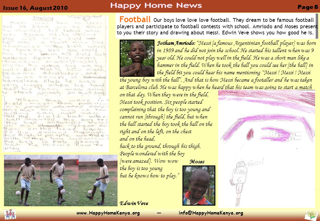 www.HappyHomeKenya.org — info@HappyHomeKenya.org Page 8 Issue 16, August 2010 Jotham Amriodo: Messi [a famous Argentinian football player] was born in 1989 and he did not join the school.