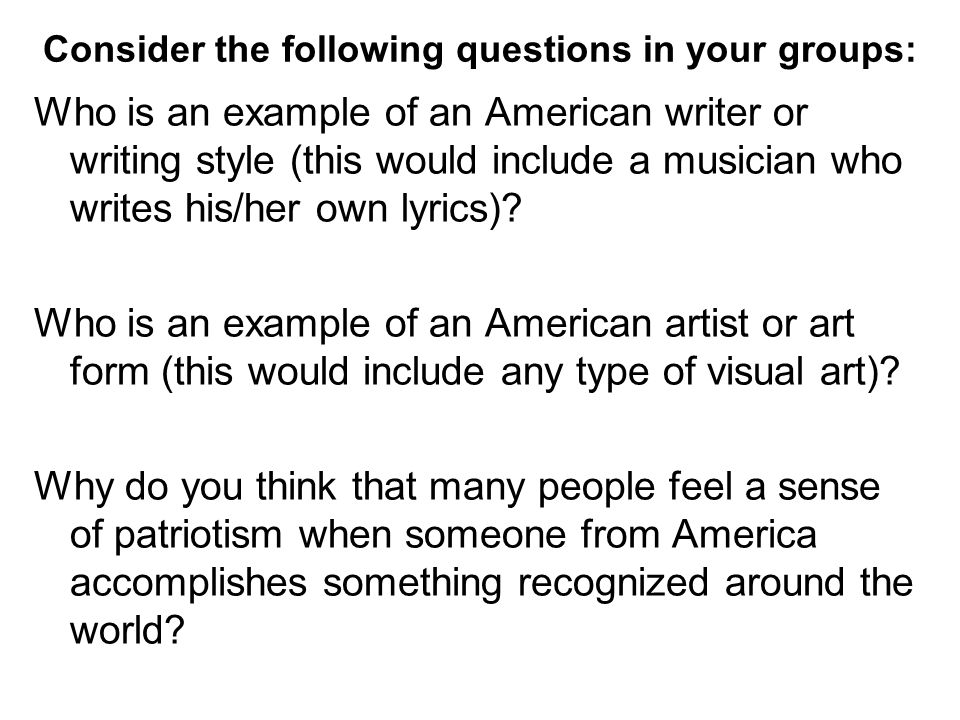 Consider the following questions in your groups: Who is an example of an American writer or writing style (this would include a musician who writes his/her own lyrics).