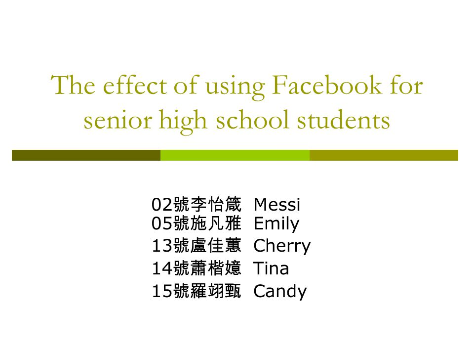 The effect of using Facebook for senior high school students 02 號李怡箴 Messi 05 號施凡雅 Emily 13 號盧佳蕙 Cherry 14 號蕭楷嬑 Tina 15 號羅翊甄 Candy