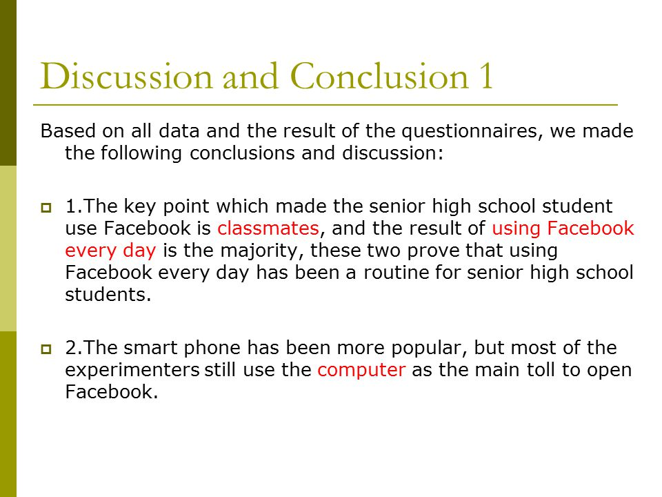 Discussion and Conclusion 1 Based on all data and the result of the questionnaires, we made the following conclusions and discussion:  1.The key point which made the senior high school student use Facebook is classmates, and the result of using Facebook every day is the majority, these two prove that using Facebook every day has been a routine for senior high school students.
