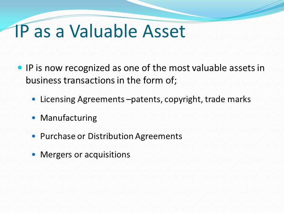 IP as a Valuable Asset IP is now recognized as one of the most valuable assets in business transactions in the form of; Licensing Agreements –patents, copyright, trade marks Manufacturing Purchase or Distribution Agreements Mergers or acquisitions