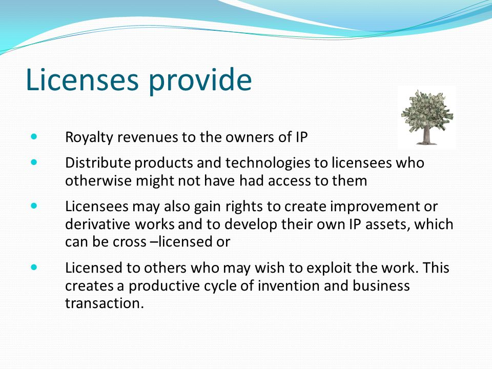 Licenses provide Royalty revenues to the owners of IP Distribute products and technologies to licensees who otherwise might not have had access to them Licensees may also gain rights to create improvement or derivative works and to develop their own IP assets, which can be cross –licensed or Licensed to others who may wish to exploit the work.