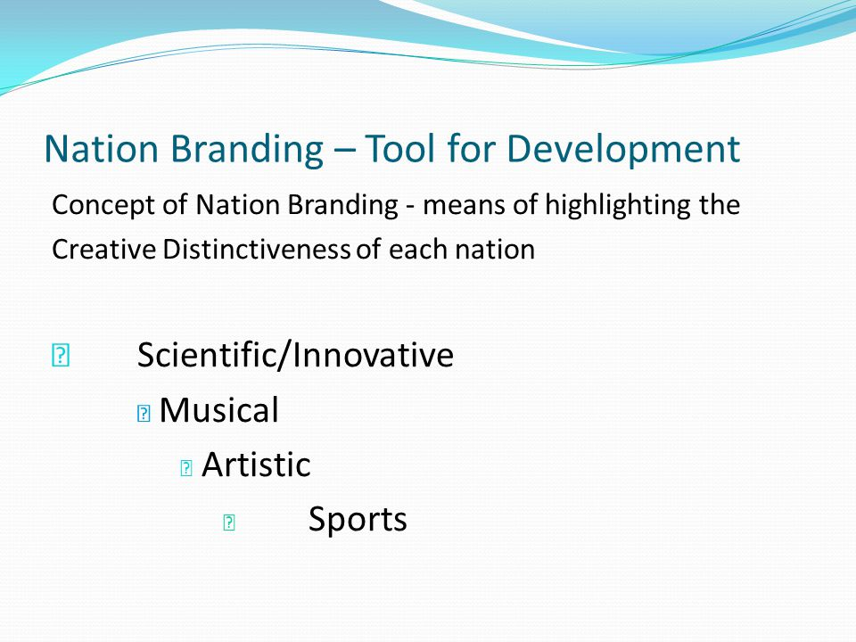 Nation Branding – Tool for Development Concept of Nation Branding - means of highlighting the Creative Distinctiveness of each nation Scientific/Innovative Musical Artistic Sports