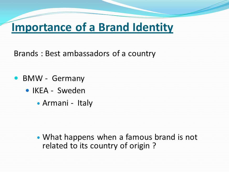 Importance of a Brand Identity Brands : Best ambassadors of a country BMW - Germany IKEA - Sweden Armani - Italy What happens when a famous brand is not related to its country of origin