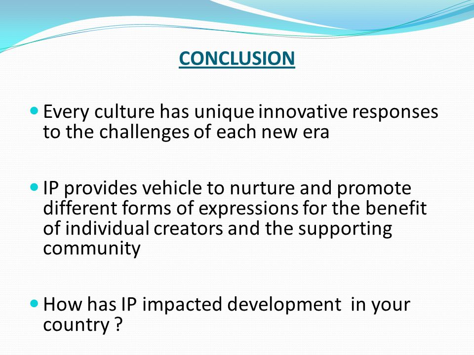 CONCLUSION Every culture has unique innovative responses to the challenges of each new era IP provides vehicle to nurture and promote different forms