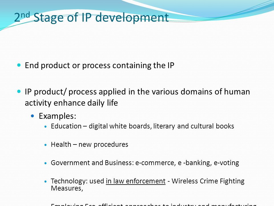 2 nd Stage of IP development End product or process containing the IP IP product/ process applied in the various domains of human activity enhance daily life Examples: Education – digital white boards, literary and cultural books Health – new procedures Government and Business: e-commerce, e -banking, e-voting Technology: used in law enforcement - Wireless Crime Fighting Measures, Employing Eco-efficient approaches to industry and manufacturing