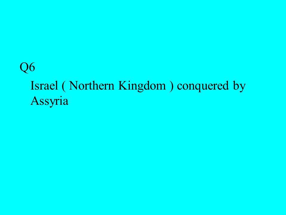 Q6 Israel ( Northern Kingdom ) conquered by Assyria