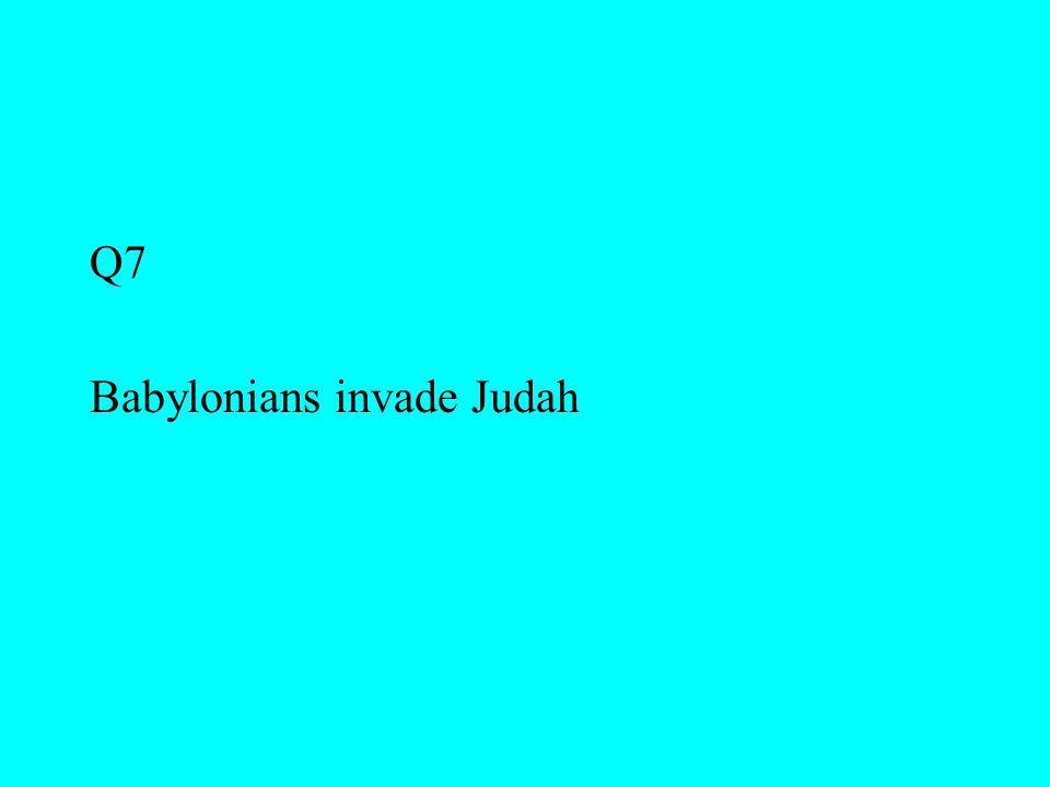 Q7 Babylonians invade Judah
