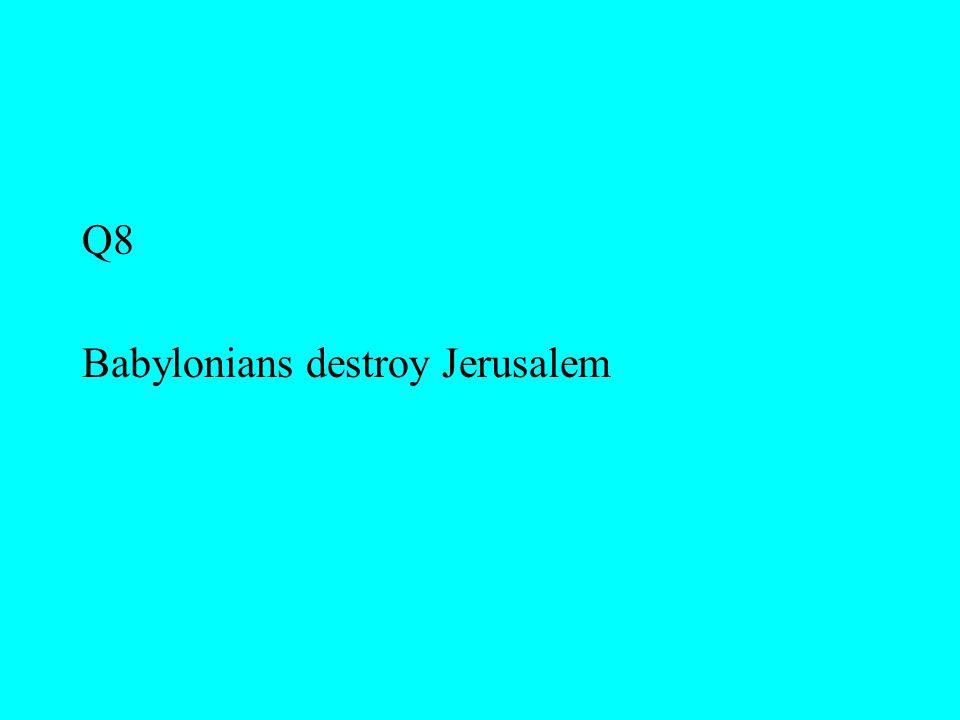 Q8 Babylonians destroy Jerusalem