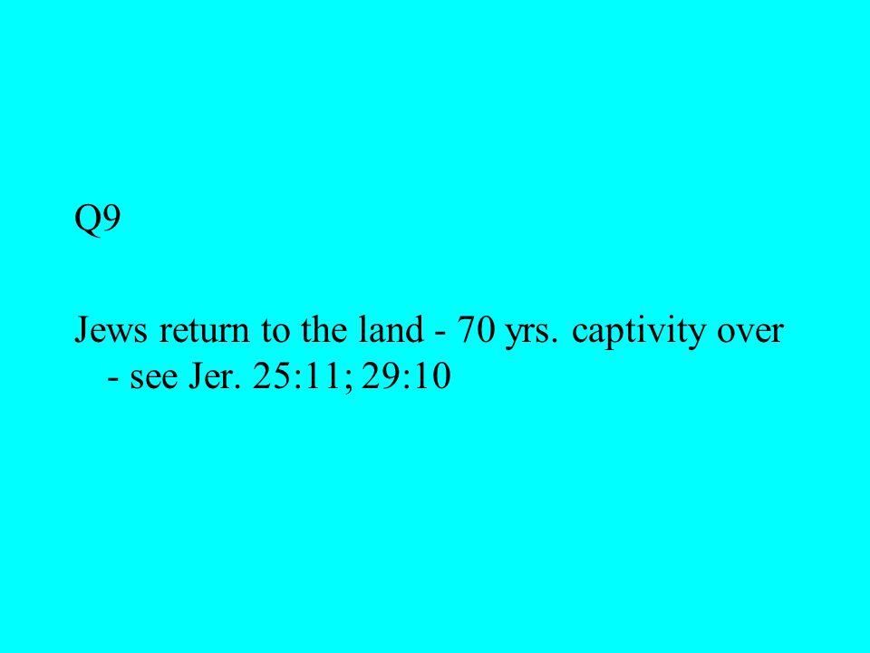 Q9 Jews return to the land - 70 yrs. captivity over - see Jer. 25:11; 29:10