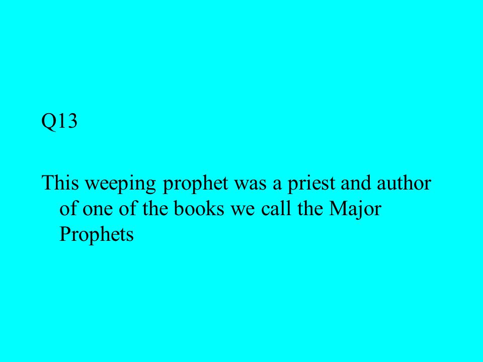 Q13 This weeping prophet was a priest and author of one of the books we call the Major Prophets