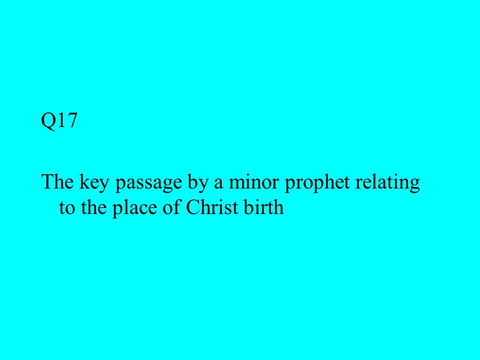 Q17 The key passage by a minor prophet relating to the place of Christ birth