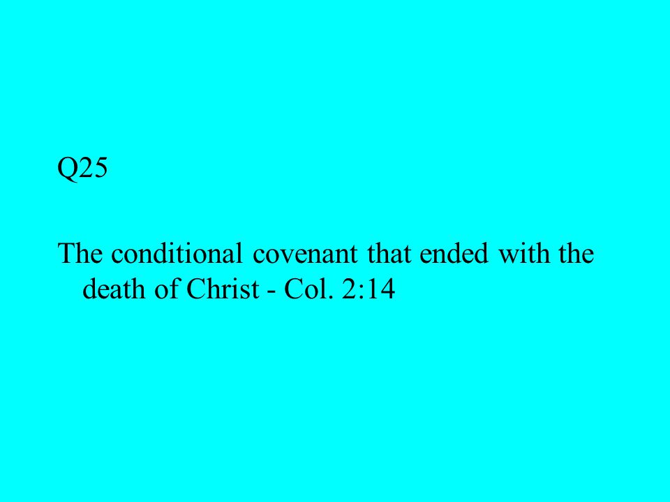 Q25 The conditional covenant that ended with the death of Christ - Col. 2:14